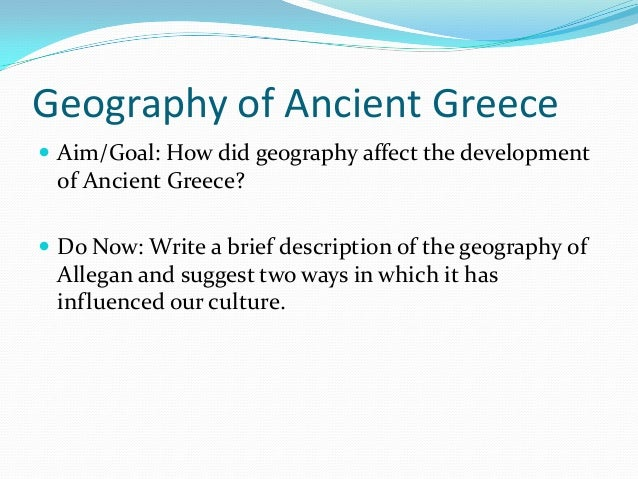 Geography of Ancient Greece  Aim/Goal: How did geography affect the development  of Ancient Greece?  Do Now: Write a bri...