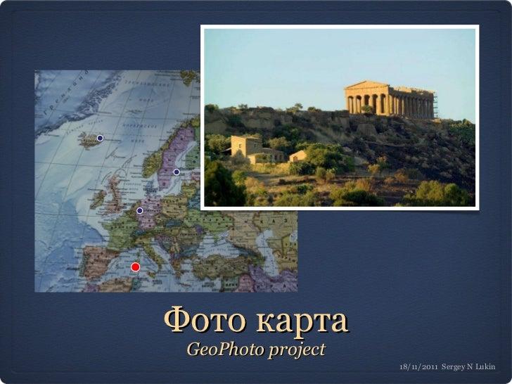 Фото карта <ul><li>GeoPhoto project </li></ul>18/11/2011  Sergey N Lukin