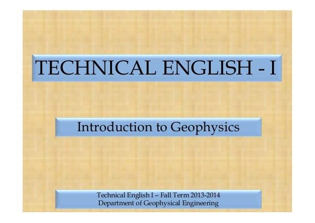 TECHNICAL ENGLISH - I Introduction to Geophysics  Technical English I – Fall Term 2013-2014 Department of Geophysical Engi...