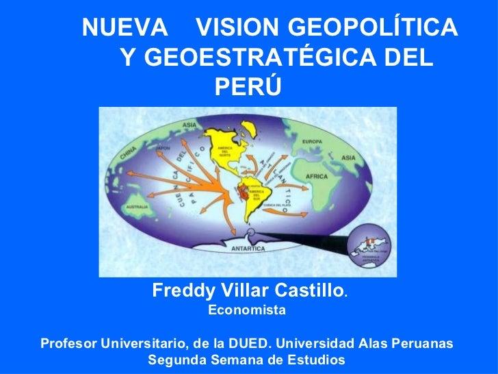 NUEVA VISION GEOPOLÍTICA         Y GEOESTRATÉGICA DEL               PERÚ                     Freddy Villar Castillo.      ...
