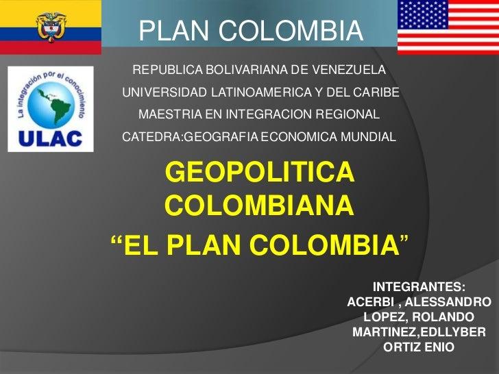 PLAN COLOMBIA<br />REPUBLICA BOLIVARIANA DE VENEZUELA<br /> UNIVERSIDAD LATINOAMERICA Y DEL CARIBE<br />MAESTRIA EN INTEGR...