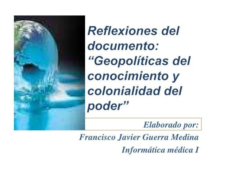 """""""Geopolíticas del conocimiento y colonialidad del poder""""<br />Elaborado por: <br />Francisco Javier Guerra Medina<br />In..."""