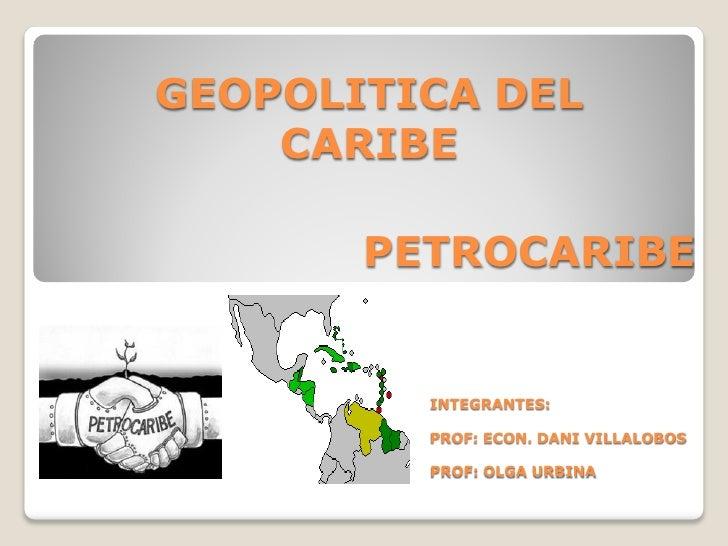 GEOPOLITICA DEL     CARIBE         PETROCARIBE            INTEGRANTES:           PROF: ECON. DANI VILLALOBOS           PRO...