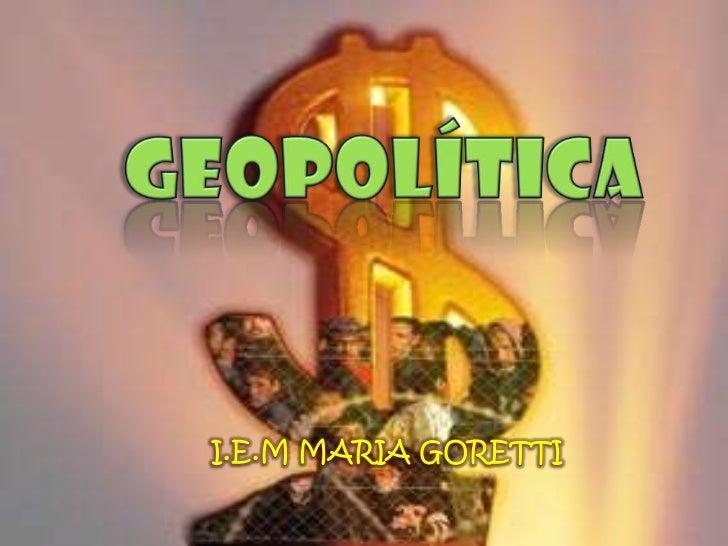 Geopolítica<br />I.E.M MARIA GORETTI<br />
