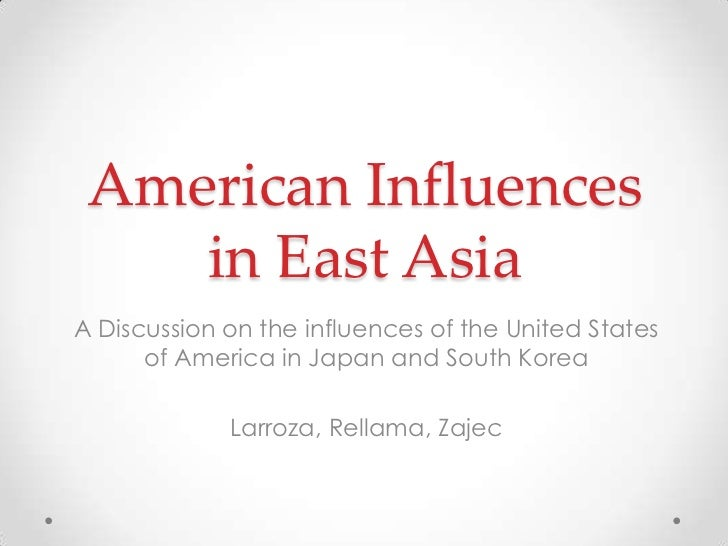 American Influences    in East AsiaA Discussion on the influences of the United States      of America in Japan and South ...