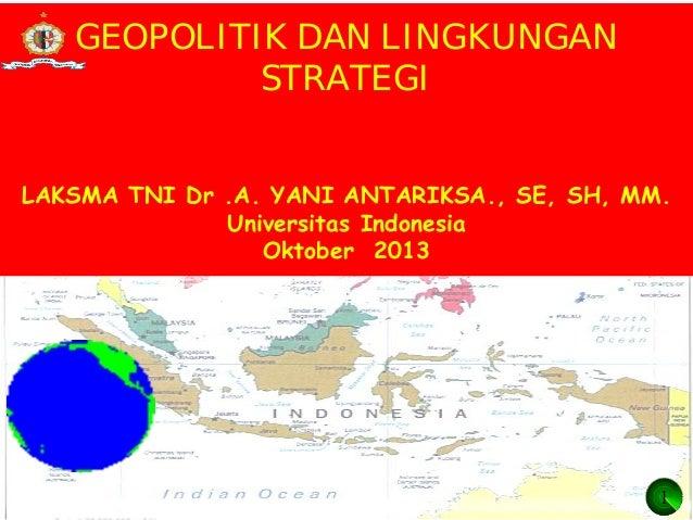 GEOPOLITIK DAN LINGKUNGAN STRATEGI LAKSMA TNI Dr .A. YANI ANTARIKSA., SE, SH, MM. Universitas Indonesia Oktober 2013  1