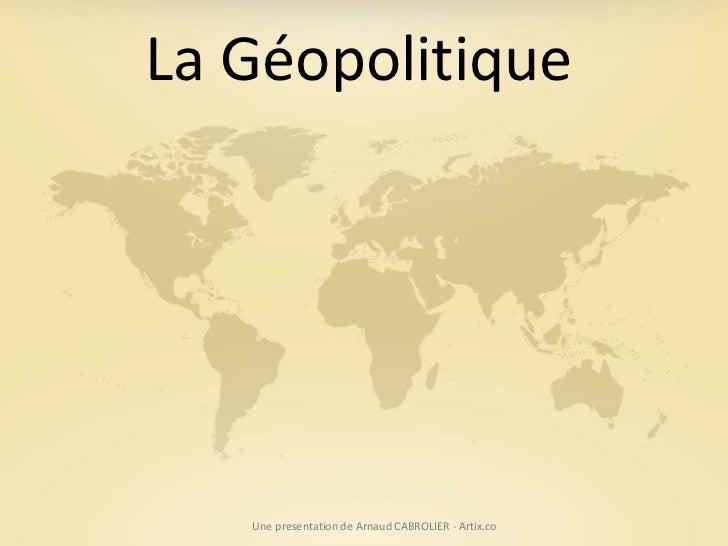 La Géopolitique   Une presentation de Arnaud CABROLIER - Artix.co