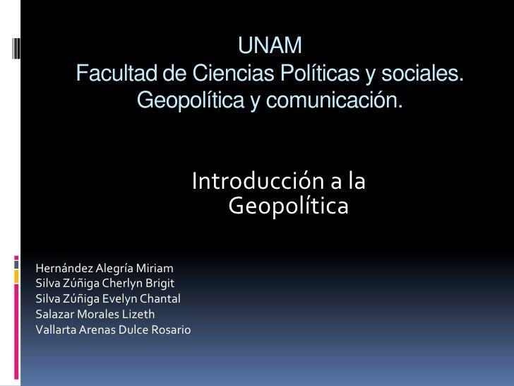 UNAMFacultad de Ciencias Políticas y sociales.Geopolítica y comunicación.<br />Introducción a la Geopolítica<br />Hernánde...