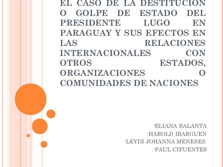 EL CASO DE LA DESTITUCIÓNO GOLPE DE ESTADO DELPRESIDENTE    LUGO     ENPARAGUAY Y SUS EFECTOS ENLAS            RELACIONESI...