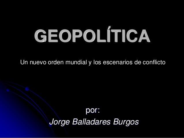 GEOPOLÍTICA  Un nuevo orden mundial y los escenarios de conflicto  por:  Jorge Balladares Burgos