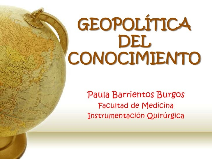 GEOPOLÍTICA DEL CONOCIMIENTO<br />Paula Barrientos Burgos<br />Facultad de Medicina<br />Instrumentación Quirúrgica<br />