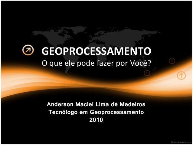 GEOPROCESSAMENTO O que ele pode fazer por Você? Anderson Maciel Lima de Medeiros Tecnólogo em Geoprocessamento 2010