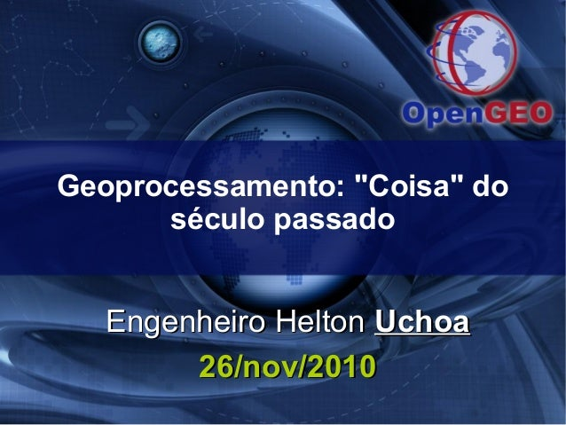 """Geoprocessamento: """"Coisa"""" do século passado Engenheiro HeltonEngenheiro Helton UchoaUchoa 26/nov/201026/nov/2010"""