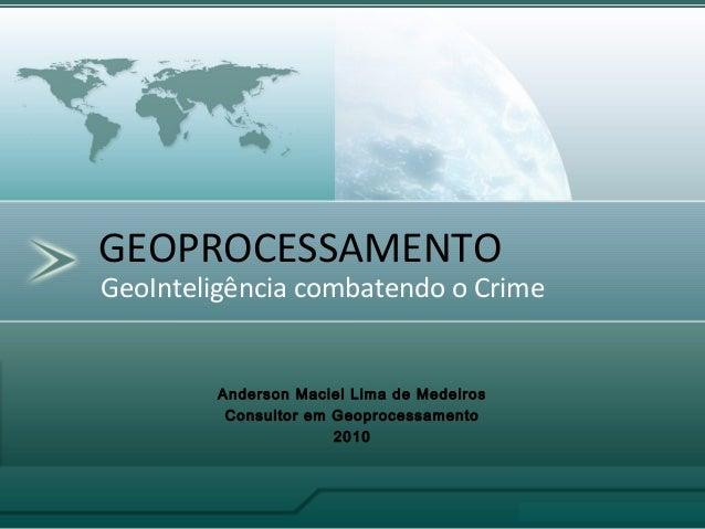 GeoInteligência combatendo o Crime GEOPROCESSAMENTO Anderson Maciel Lima de Medeiros Consultor em Geoprocessamento 2010