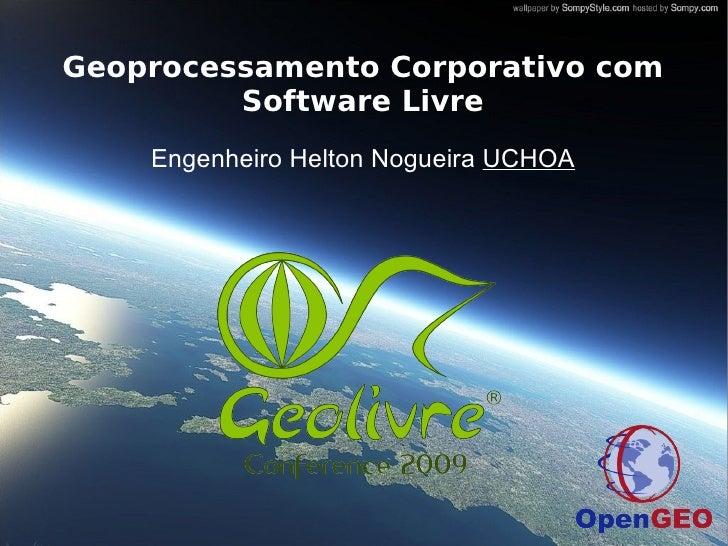 Geoprocessamento Corporativo com          Software Livre     Engenheiro Helton Nogueira UCHOA