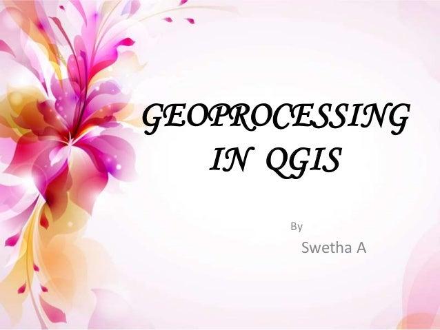 GEOPROCESSINGIN QGISBySwetha A