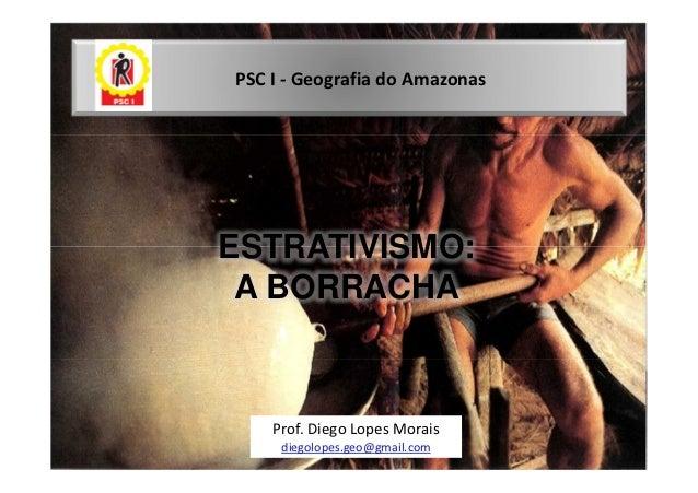 PSC I - Geografia do AmazonasESTRATIVISMO: A BORRACHA    Prof. Diego Lopes Morais     diegolopes.geo@gmail.com