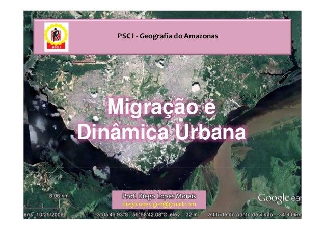 PSC I - Geografia do Amazonas   Migração eDinâmica Urbana    Prof. Diego Lopes Morais    diegolopes.geo@gmail.com