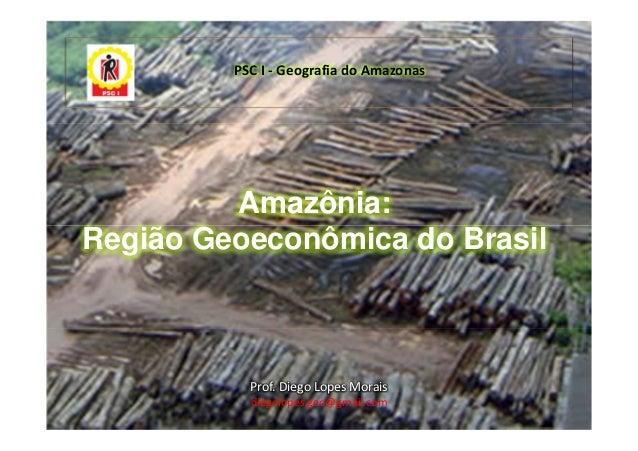 PSC I - Geografia do Amazonas         Amazônia:Região Geoeconômica do Brasil           Prof. Diego Lopes Morais           ...