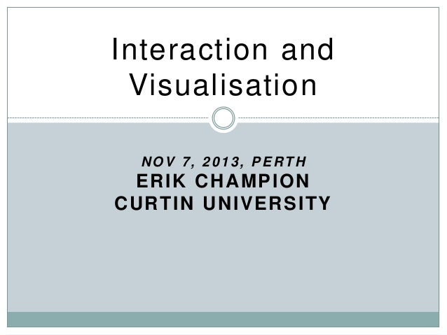 Interaction and Visualisation NOV 7, 2013, PERTH  ER IK C H A MPION C U R TIN U N IVER SITY