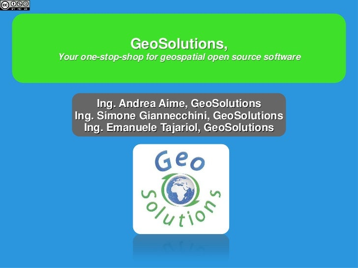 GeoSolutions,Your one-stop-shop for geospatial open source software        Ing. Andrea Aime, GeoSolutions   Ing. Simone Gi...