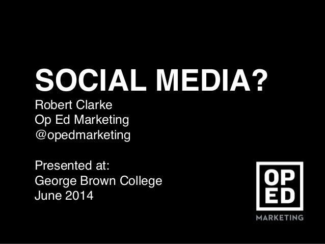 SOCIAL MEDIA?! Robert Clarke! Op Ed Marketing! @opedmarketing ! Presented at: ! George Brown College! June 2014!