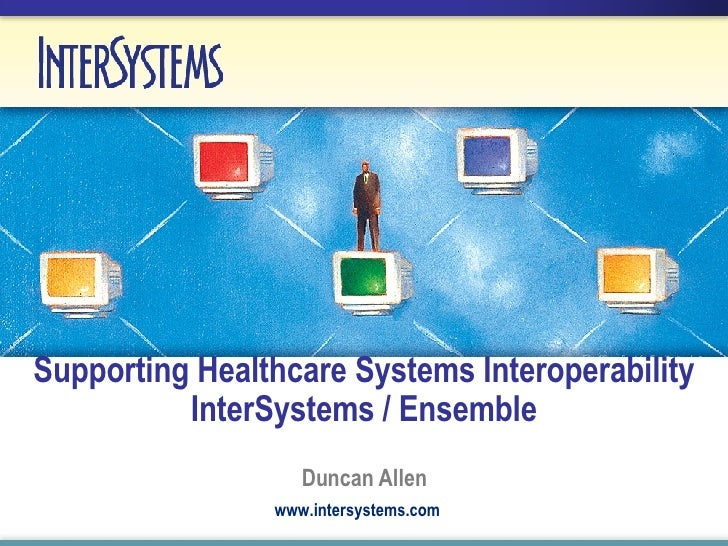 Supporting Healthcare Systems Interoperability InterSystems / Ensemble Duncan Allen www.intersystems.com