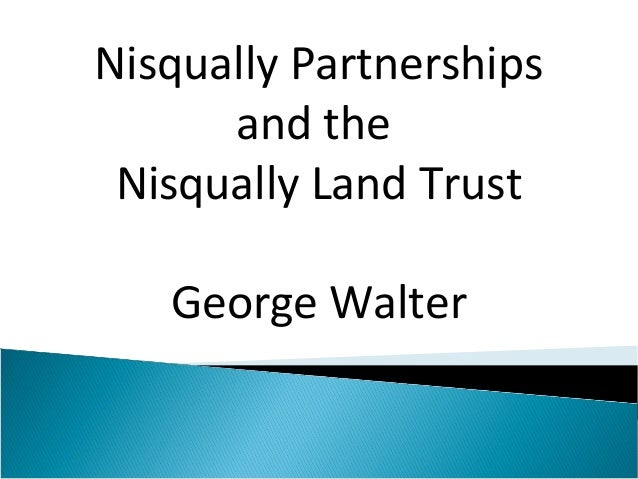 Nisqually Partnerships      and the Nisqually Land Trust   George Walter