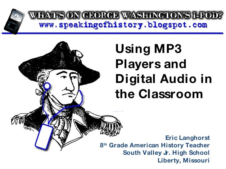 Using MP3 Players and Digital Audio in the Classroom Eric Langhorst 8 th  Grade American History Teacher South Valley Jr. ...