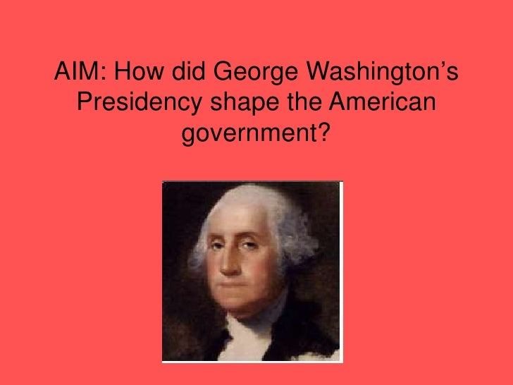 How did George Washington's Presidency shape the American government?