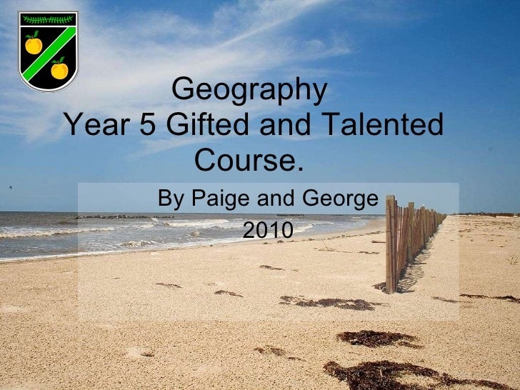 Geography  Year 5 Gifted and Talented Course.  By Paige and George 2010