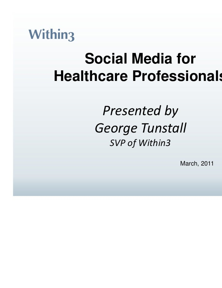 Social Media forHealthcare Professionals      Presented by     George Tunstall       SVP of Within3                       ...