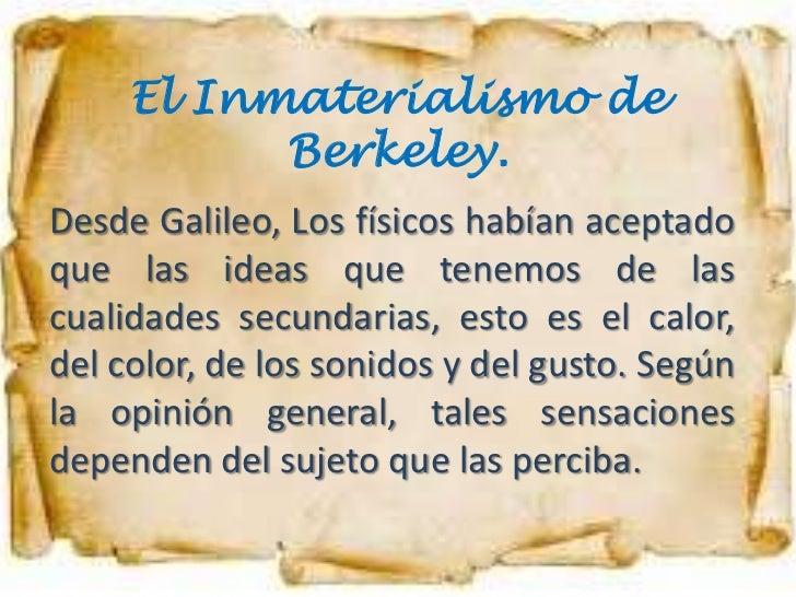 El Inmaterialismo de           Berkeley.Desde Galileo, Los físicos habían aceptadoque las ideas que tenemos de lascualidad...