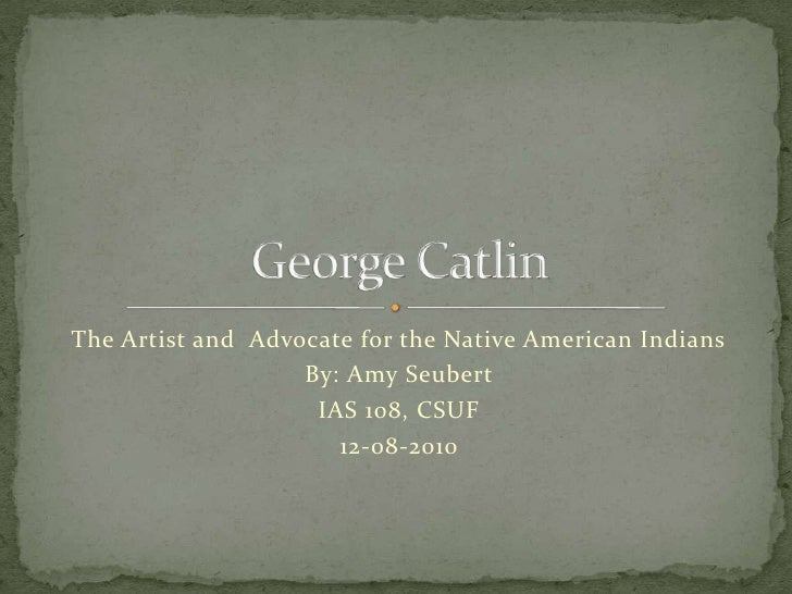 The Artist and  Advocate for the Native American Indians<br />By: Amy Seubert<br />IAS 108, CSUF<br />12-08-2010<br />Geor...