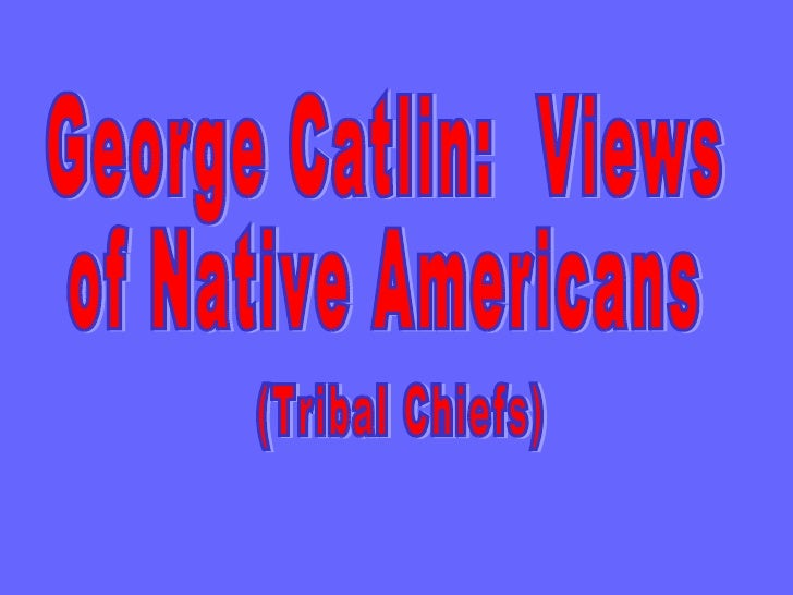 George Catlin:  Views of Native Americans (Tribal Chiefs)