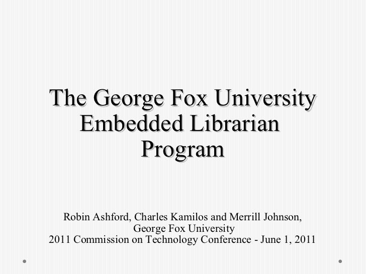 The George Fox University Embedded Librarian  Program Robin Ashford, Charles Kamilos and Merrill Johnson,  George Fox Univ...