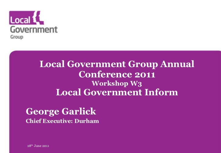Local Government Group Annual Conference 2011 Workshop W3 Local Government Inform George Garlick Chief Executive: Durham 2...