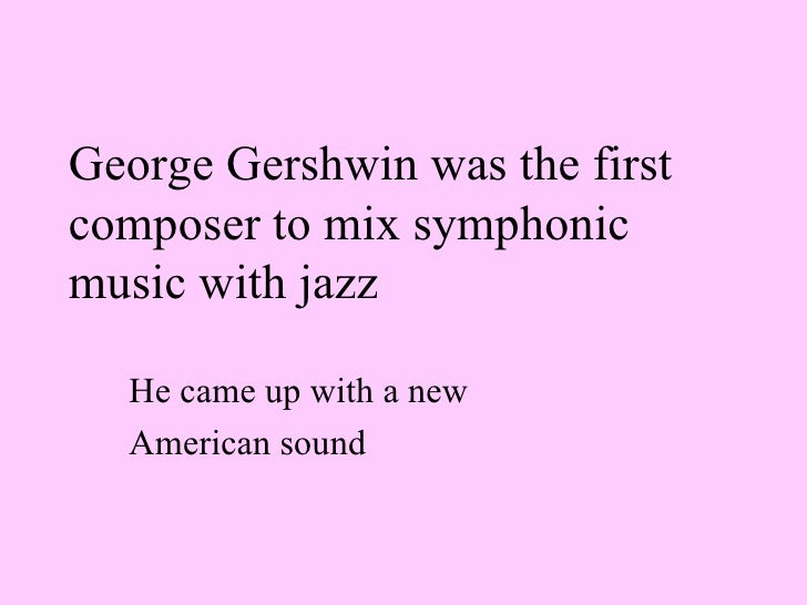 George Gershwin was the first composer to mix symphonic music with jazz   He came up with a new  American sound