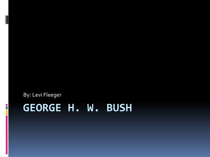 George H. W. Bush<br />By: Levi Fleeger<br />