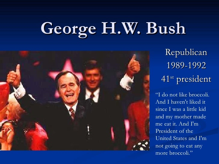 """George H.W. Bush Republican 1989-1992 41 st  president """" I do not like broccoli. And I haven't liked it since I was a litt..."""