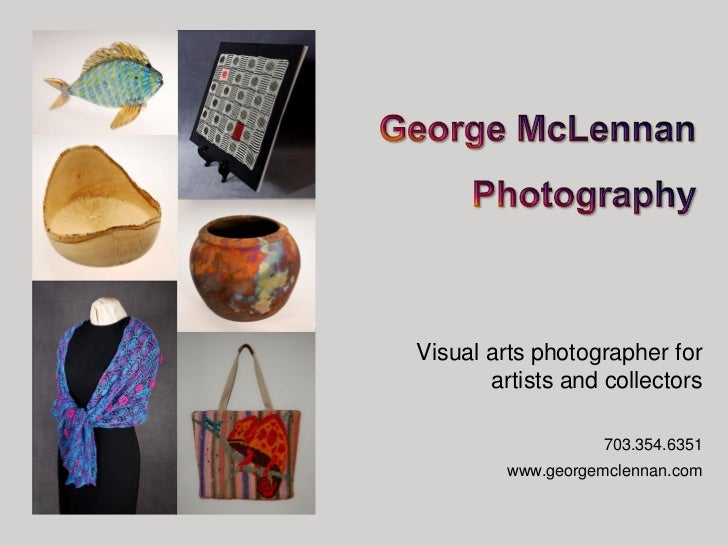 Visual arts photographer for       artists and collectors                   703.354.6351         www.georgemclennan.com