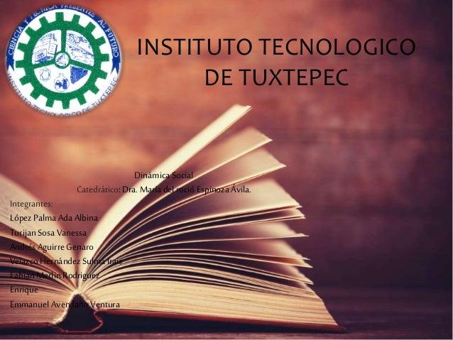 INSTITUTO TECNOLOGICO DE TUXTEPEC Dinámica Social Catedrático:Dra.María del roció Espinoza Ávila. Integrantes: López Palma...