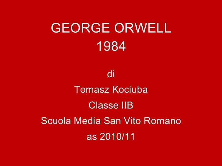 GEORGE ORWELL 1984 di Tomasz Kociuba Classe IIB Scuola Media San Vito Romano as 2010/11