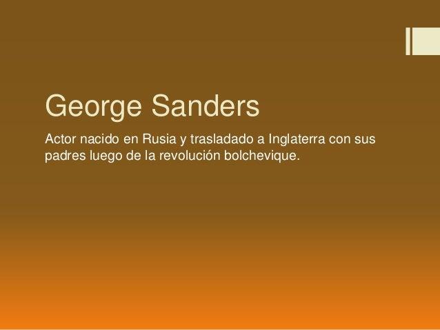 George Sanders Actor nacido en Rusia y trasladado a Inglaterra con sus padres luego de la revolución bolchevique.