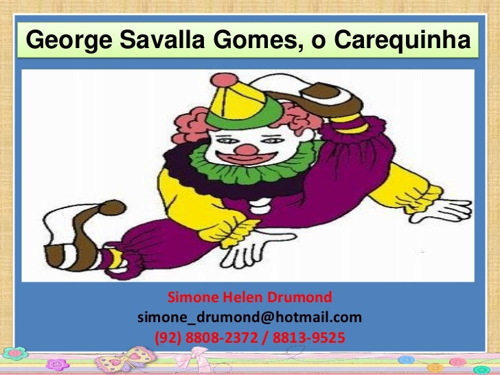George Savalla Gomes, o Carequinha            Simone Helen Drumond        simone_drumond@hotmail.com          (92) 8808-23...