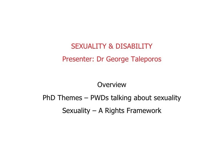 SEXUALITY & DISABILITY Presenter: Dr George Taleporos Overview PhD Themes – PWDs talking about sexuality Sexuality – A Rig...