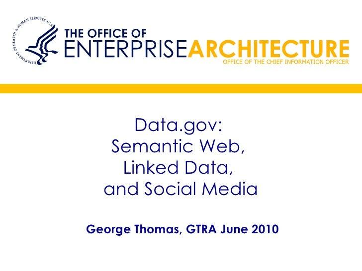 Data.gov:  Semantic Web,  Linked Data,  and Social Media George Thomas, GTRA June 2010