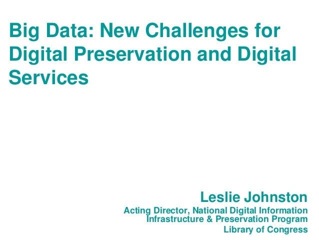 Big Data: New Challenges forDigital Preservation and DigitalServices                              Leslie Johnston         ...