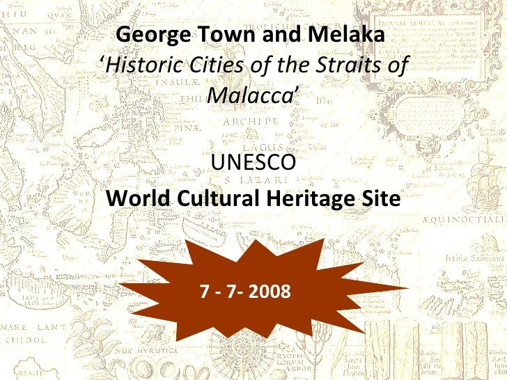 George Town and Melaka   ' Historic Cities of the Straits of Malacca ' UNESCO World Cultural Heritage Site 7 - 7- 2008