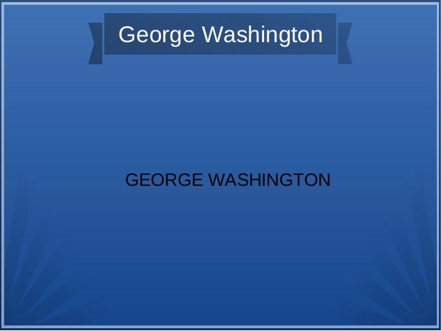 George Washington GEORGE WASHINGTON